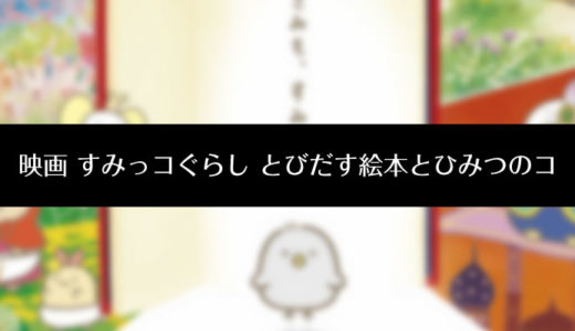 『映画 すみっコぐらし とびだす絵本とひみつのコ』アニメ動画を見る方法まとめ!あらすじも紹介