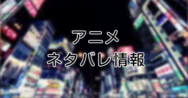 アニメ ネタバレ情報